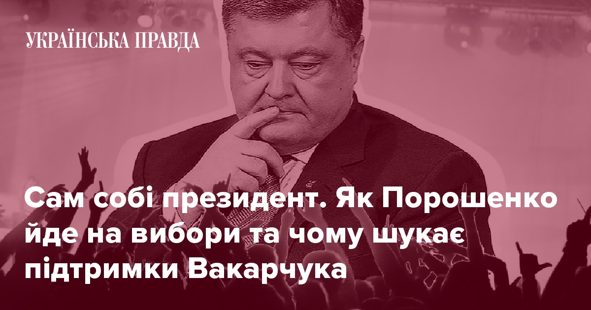 5d3117d1a Сам собі президент. Як Порошенко йде на вибори та чому шукає підтримки  Вакарчука   Українська правда